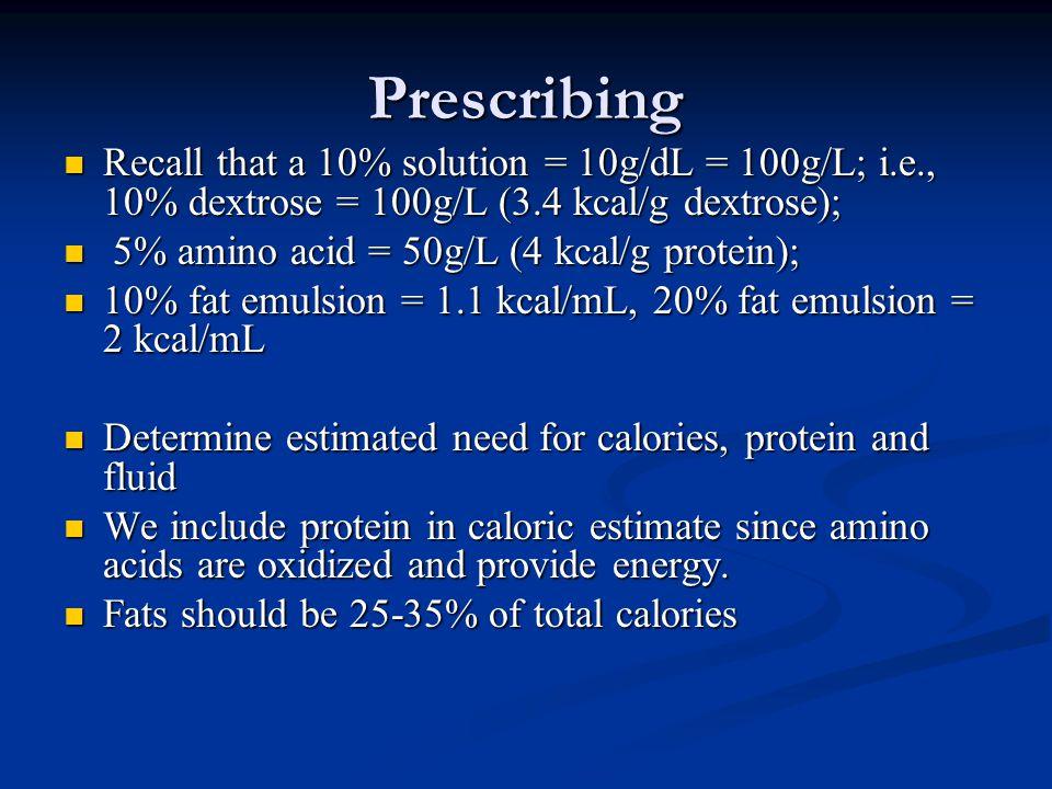 Prescribing Recall that a 10% solution = 10g/dL = 100g/L; i.e., 10% dextrose = 100g/L (3.4 kcal/g dextrose); Recall that a 10% solution = 10g/dL = 100