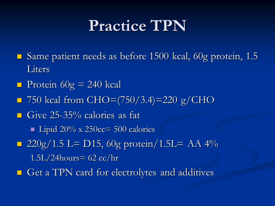 Practice TPN Same patient needs as before 1500 kcal, 60g protein, 1.5 Liters Same patient needs as before 1500 kcal, 60g protein, 1.5 Liters Protein 6