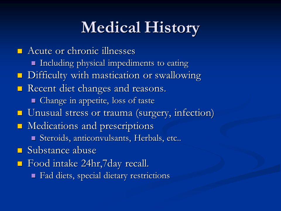 Medical History Acute or chronic illnesses Acute or chronic illnesses Including physical impediments to eating Including physical impediments to eatin