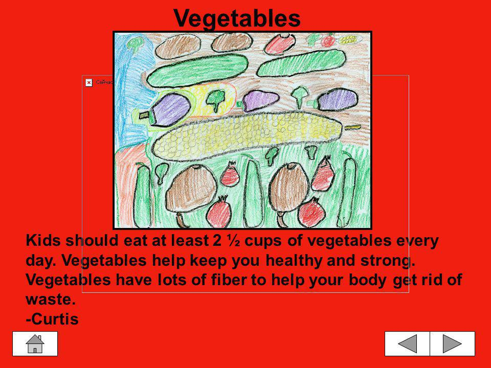 Vegetables have lots of vitamins and fiber in them. Fiber helps us get rid of waste. Vegetables help keep you healthy and strong. Some people like to