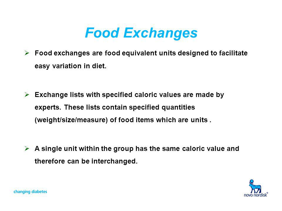 Food Exchanges Food exchanges are food equivalent units designed to facilitate easy variation in diet. Exchange lists with specified caloric values ar