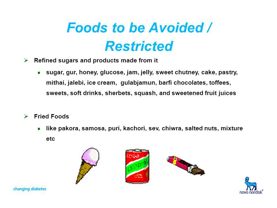 Foods to be Avoided / Restricted Refined sugars and products made from it l sugar, gur, honey, glucose, jam, jelly, sweet chutney, cake, pastry, mitha