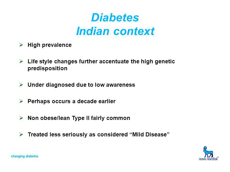 Diabetes Indian context High prevalence Life style changes further accentuate the high genetic predisposition Under diagnosed due to low awareness Per