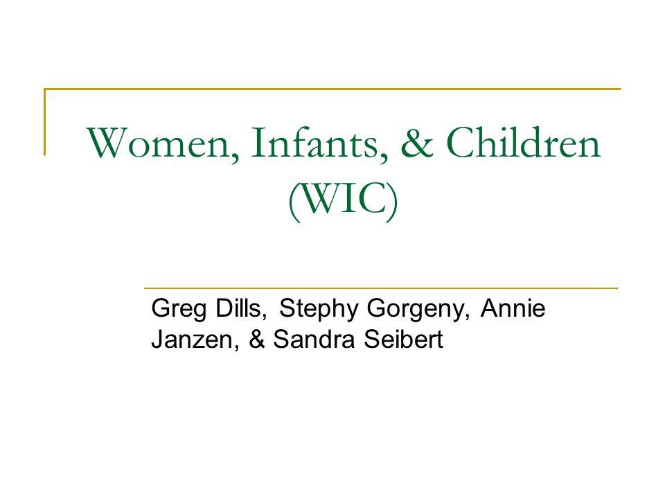 Women, Infants, & Children (WIC) Greg Dills, Stephy Gorgeny, Annie Janzen, & Sandra Seibert