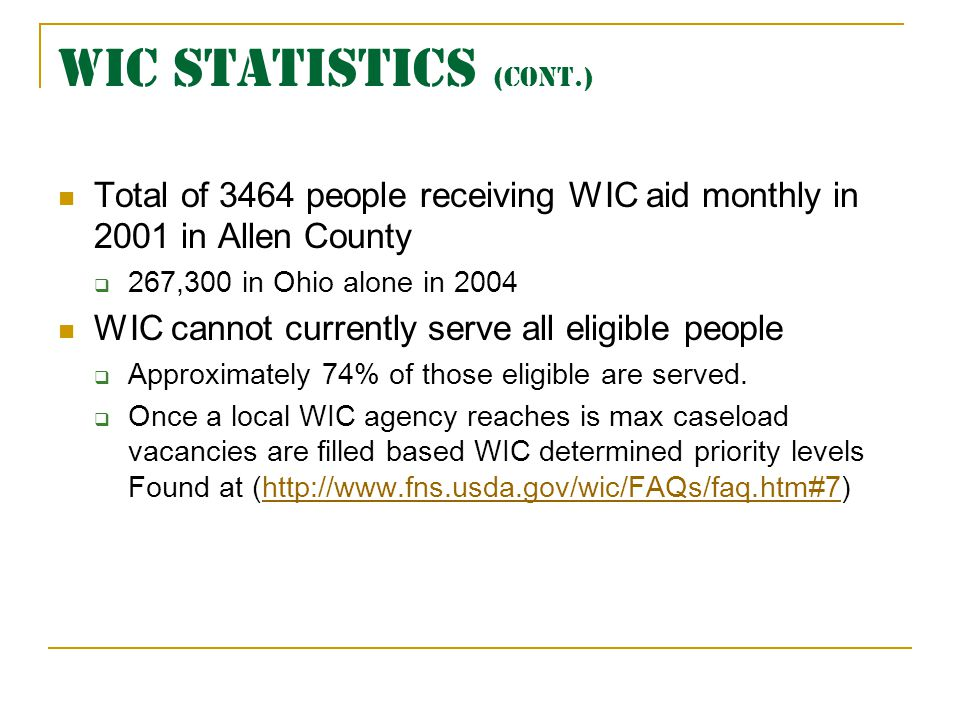 WIC STATISTICS (cont.) Total of 3464 people receiving WIC aid monthly in 2001 in Allen County 267,300 in Ohio alone in 2004 WIC cannot currently serve