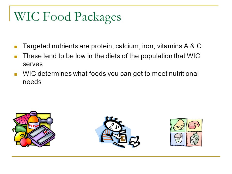 WIC Food Packages Targeted nutrients are protein, calcium, iron, vitamins A & C These tend to be low in the diets of the population that WIC serves WI