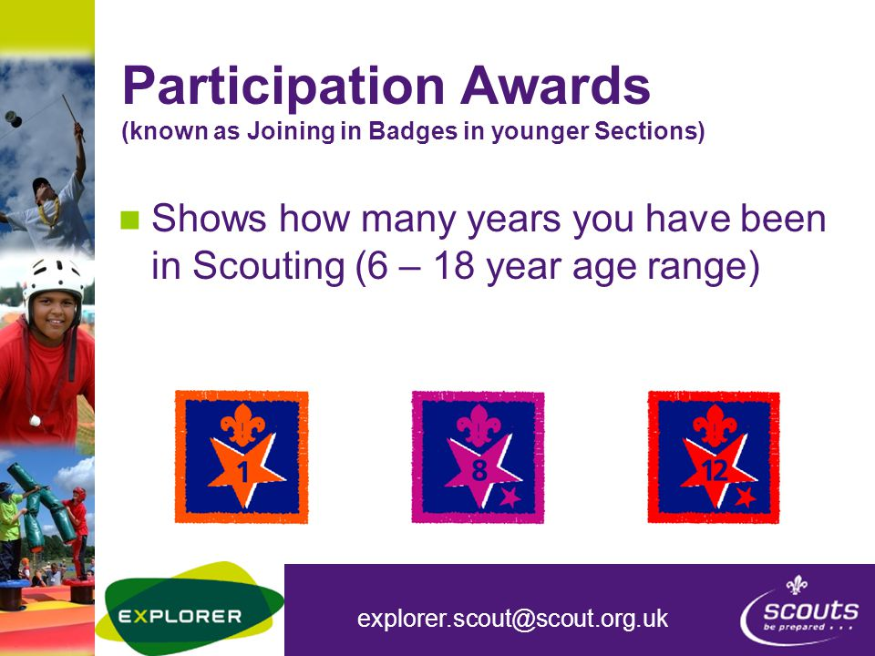 explorer.scout@scout.org.uk Participation Awards (known as Joining in Badges in younger Sections) Shows how many years you have been in Scouting (6 –