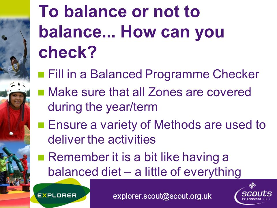 explorer.scout@scout.org.uk To balance or not to balance... How can you check? Fill in a Balanced Programme Checker Make sure that all Zones are cover