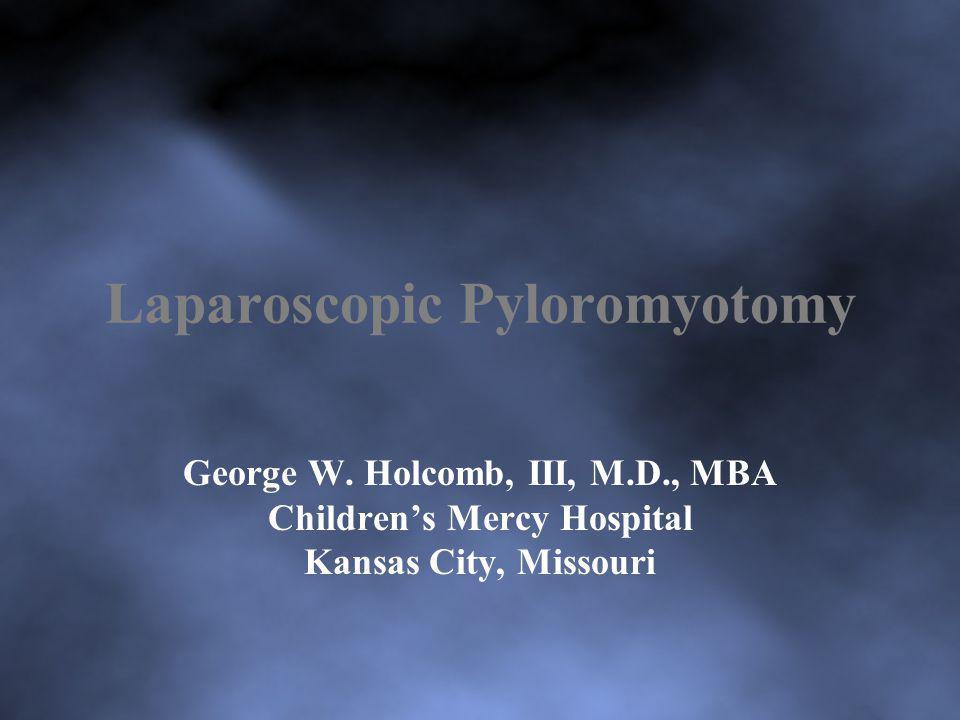 Laparoscopic Pyloromyotomy George W. Holcomb, III, M.D., MBA Childrens Mercy Hospital Kansas City, Missouri