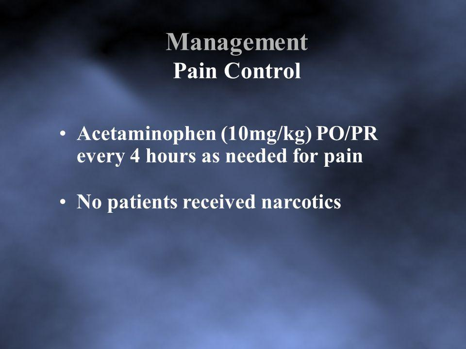 Management Pain Control Acetaminophen (10mg/kg) PO/PR every 4 hours as needed for pain No patients received narcotics