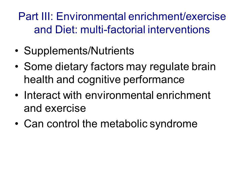 Part III: Environmental enrichment/exercise and Diet: multi-factorial interventions Supplements/Nutrients Some dietary factors may regulate brain health and cognitive performance Interact with environmental enrichment and exercise Can control the metabolic syndrome