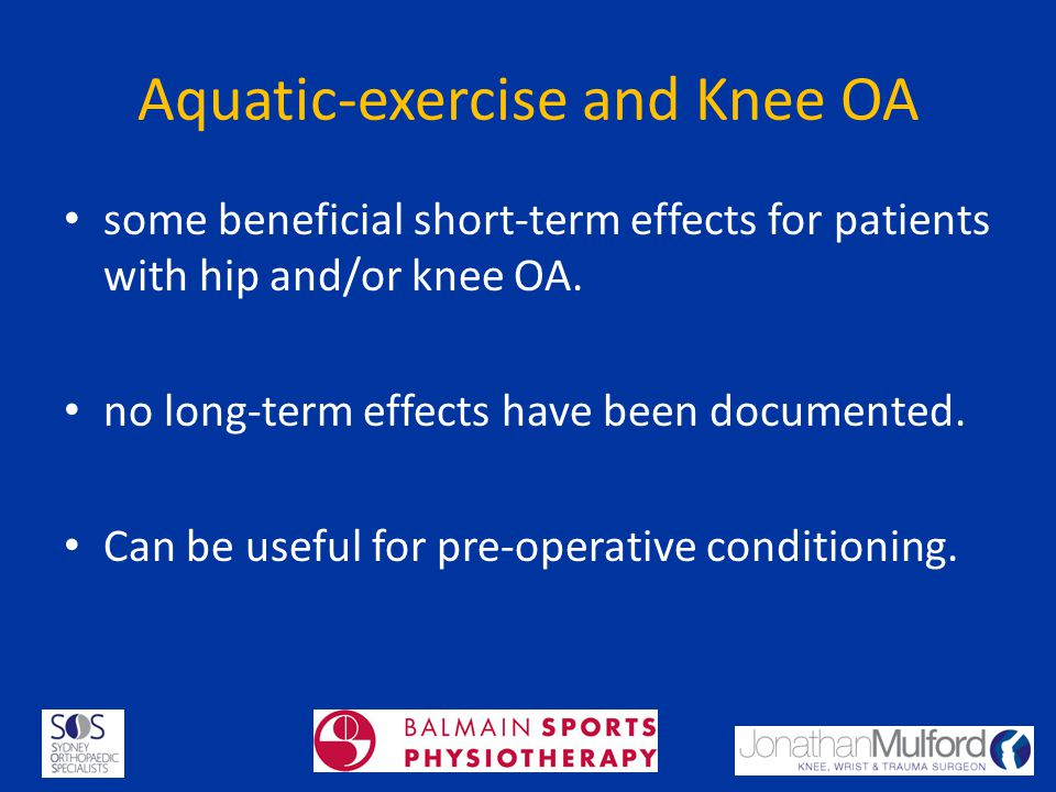 Aquatic-exercise and Knee OA some beneficial short-term effects for patients with hip and/or knee OA. no long-term effects have been documented. Can b