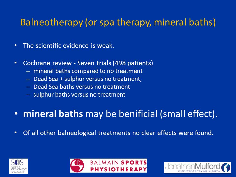 Balneotherapy (or spa therapy, mineral baths) The scientific evidence is weak. Cochrane review - Seven trials (498 patients) – mineral baths compared