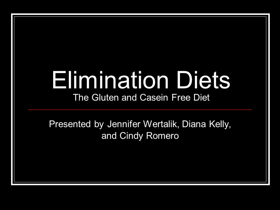 Elimination Diets The Gluten and Casein Free Diet Presented by Jennifer Wertalik, Diana Kelly, and Cindy Romero