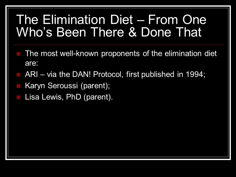 The Elimination Diet – From One Whos Been There & Done That The most well-known proponents of the elimination diet are: ARI – via the DAN.
