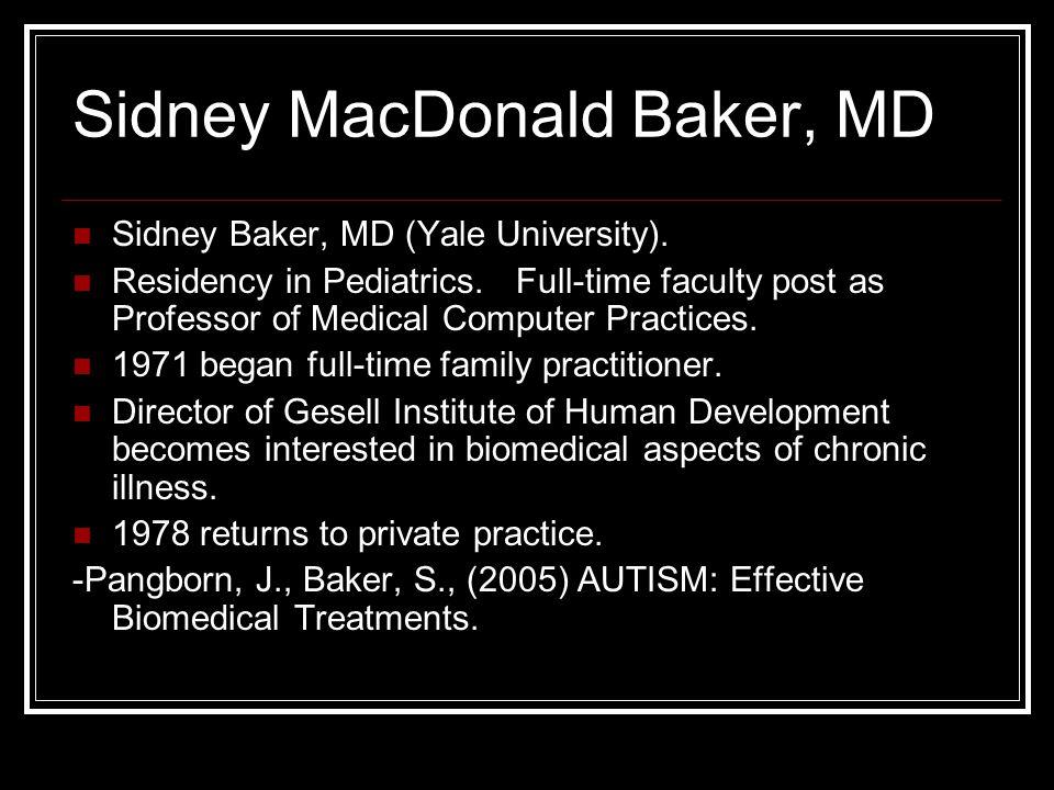 Sidney MacDonald Baker, MD Sidney Baker, MD (Yale University). Residency in Pediatrics. Full-time faculty post as Professor of Medical Computer Practi