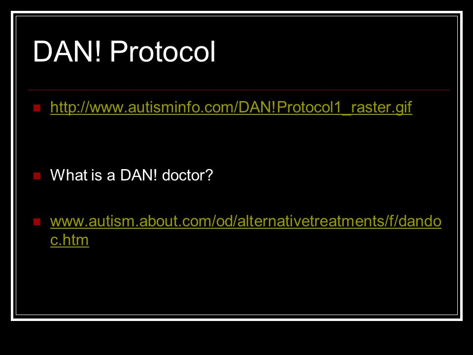 DAN! Protocol http://www.autisminfo.com/DAN!Protocol1_raster.gif What is a DAN! doctor? www.autism.about.com/od/alternativetreatments/f/dando c.htm ww