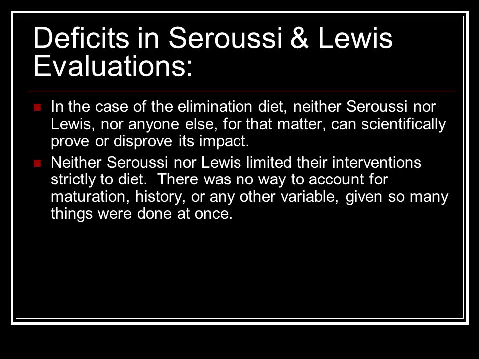 Deficits in Seroussi & Lewis Evaluations: In the case of the elimination diet, neither Seroussi nor Lewis, nor anyone else, for that matter, can scientifically prove or disprove its impact.