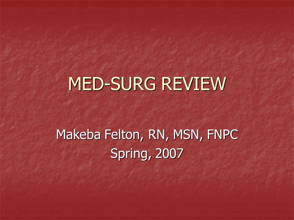 MED-SURG REVIEW Makeba Felton, RN, MSN, FNPC Spring, 2007