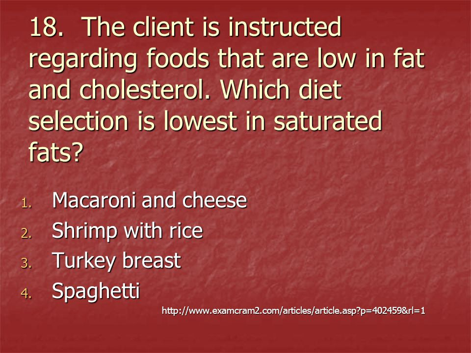 18. The client is instructed regarding foods that are low in fat and cholesterol. Which diet selection is lowest in saturated fats? 1. Macaroni and ch