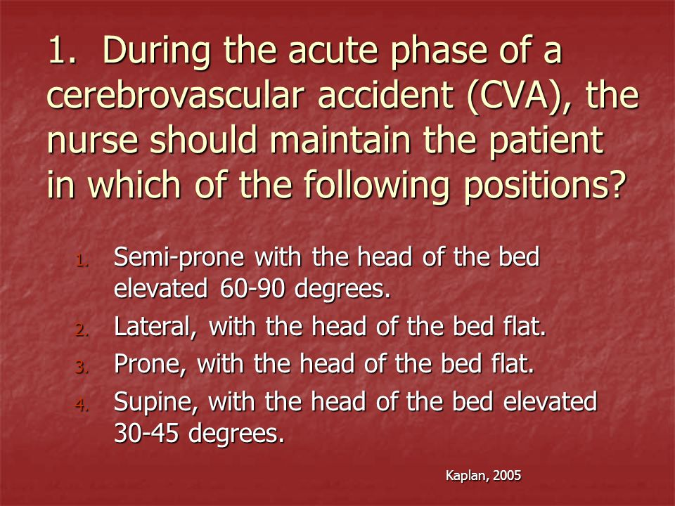 1. During the acute phase of a cerebrovascular accident (CVA), the nurse should maintain the patient in which of the following positions? 1. Semi-pron