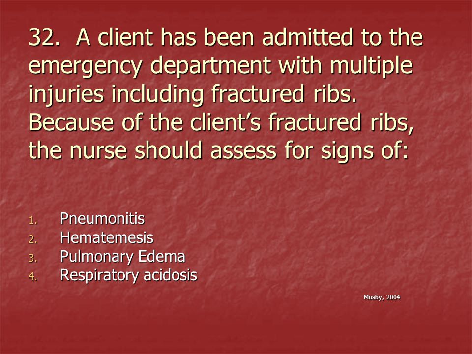 32. A client has been admitted to the emergency department with multiple injuries including fractured ribs. Because of the clients fractured ribs, the