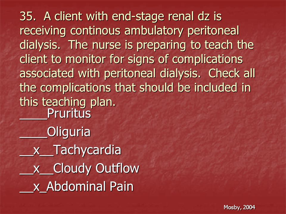 35. A client with end-stage renal dz is receiving continous ambulatory peritoneal dialysis. The nurse is preparing to teach the client to monitor for