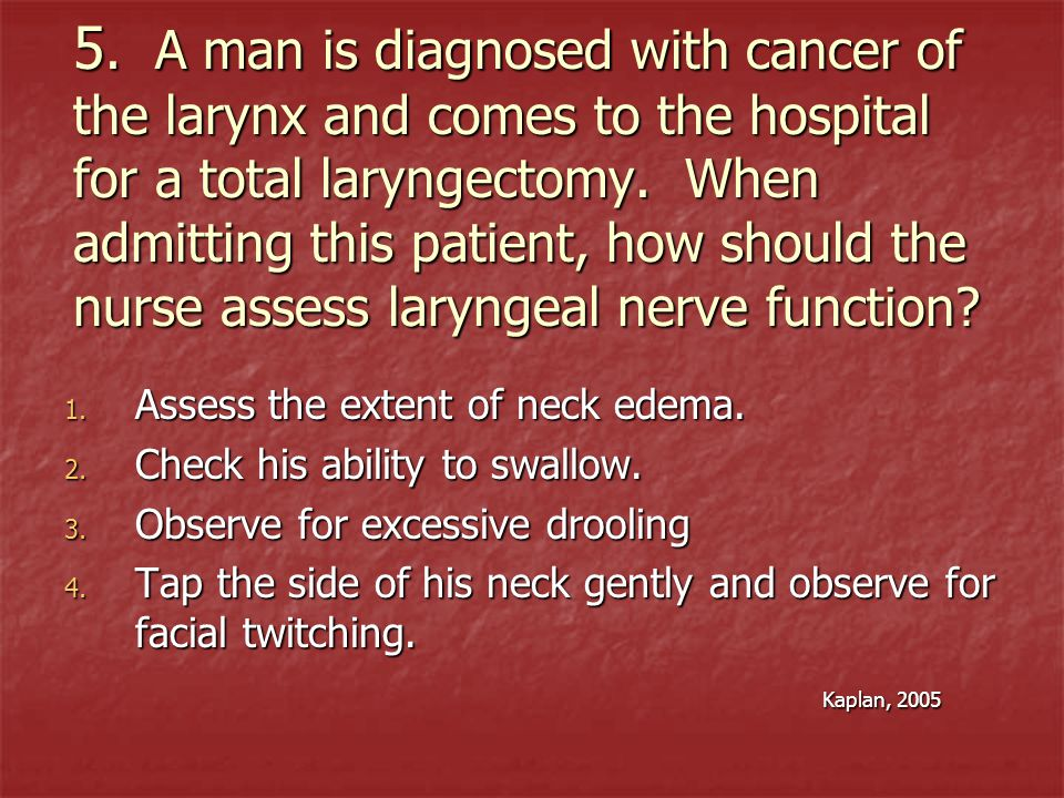 5. A man is diagnosed with cancer of the larynx and comes to the hospital for a total laryngectomy. When admitting this patient, how should the nurse