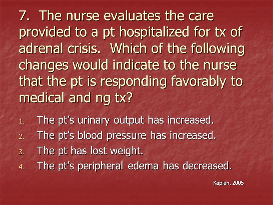 7. The nurse evaluates the care provided to a pt hospitalized for tx of adrenal crisis. Which of the following changes would indicate to the nurse tha