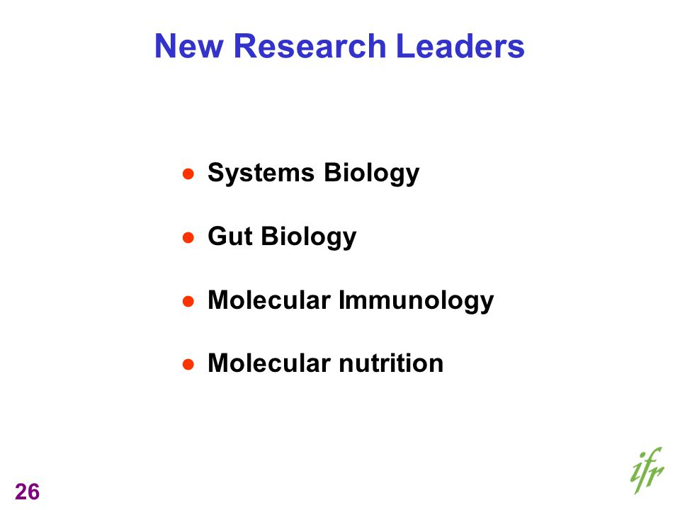 26 New Research Leaders Systems Biology Gut Biology Molecular Immunology Molecular nutrition