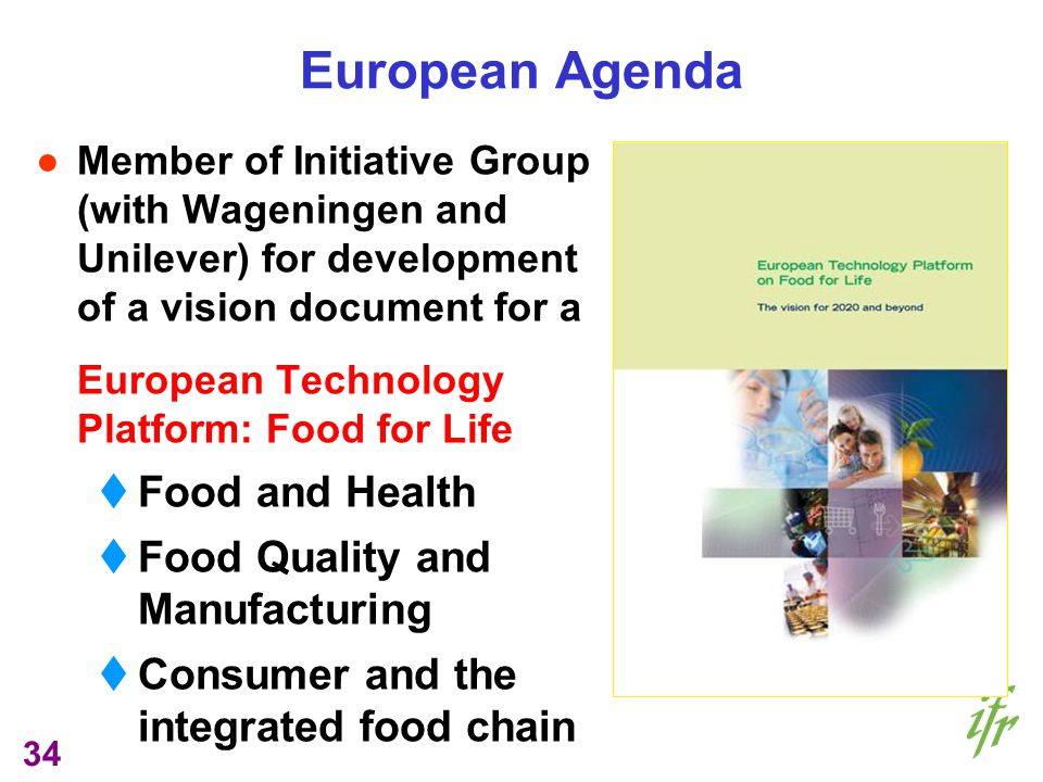 34 European Agenda Member of Initiative Group (with Wageningen and Unilever) for development of a vision document for a European Technology Platform: Food for Life Food and Health Food Quality and Manufacturing Consumer and the integrated food chain