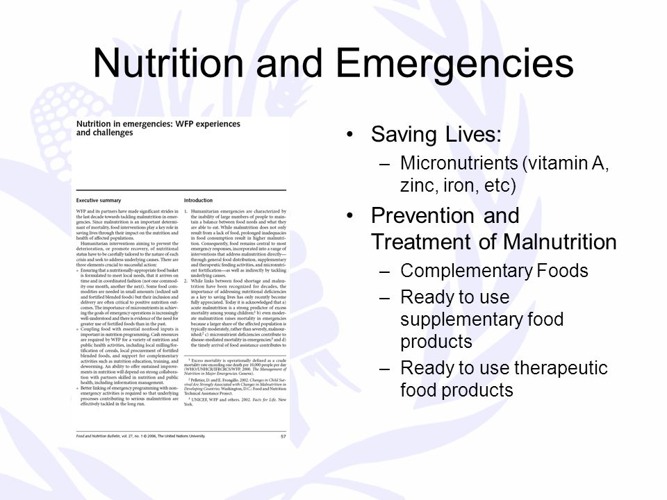 Nutrition and Emergencies Saving Lives: –Micronutrients (vitamin A, zinc, iron, etc) Prevention and Treatment of Malnutrition –Complementary Foods –Ready to use supplementary food products –Ready to use therapeutic food products