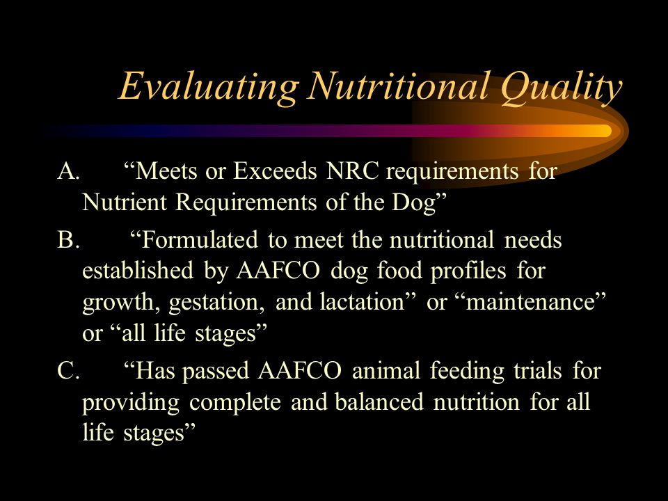 Evaluating Nutritional Quality A.Meets or Exceeds NRC requirements for Nutrient Requirements of the Dog B. Formulated to meet the nutritional needs es