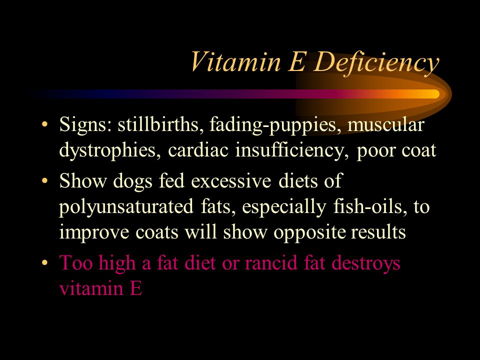 Vitamin E Deficiency Signs: stillbirths, fading-puppies, muscular dystrophies, cardiac insufficiency, poor coat Show dogs fed excessive diets of polyu