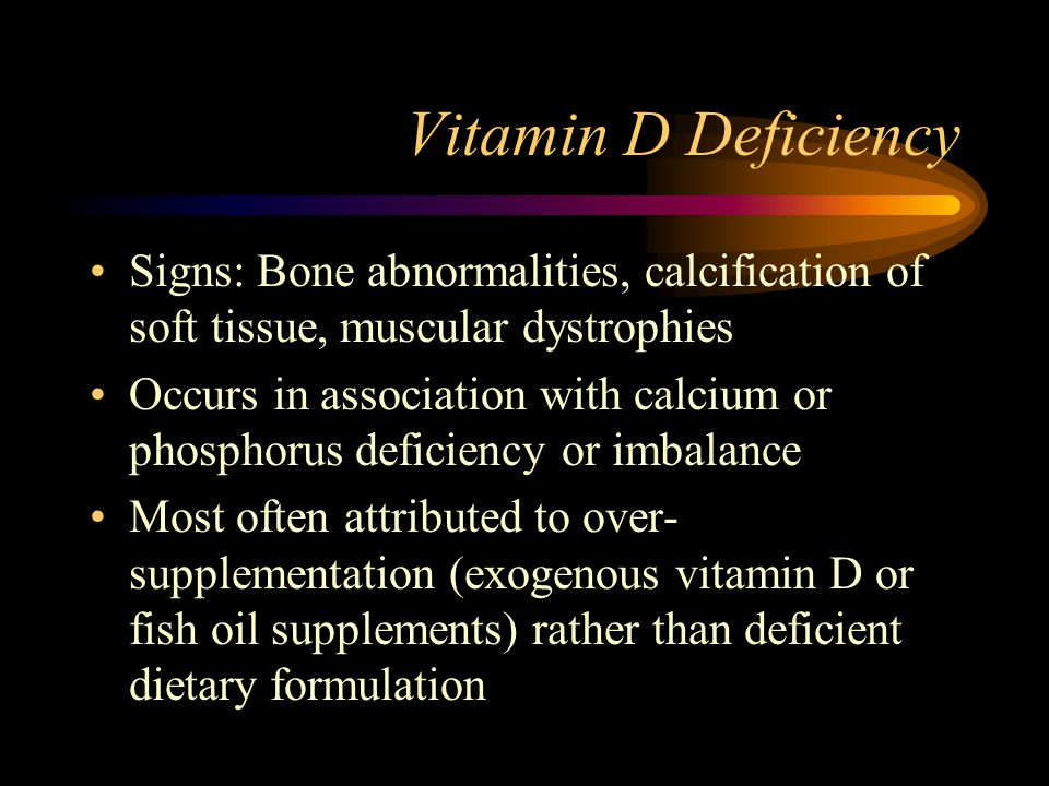 Vitamin D Deficiency Signs: Bone abnormalities, calcification of soft tissue, muscular dystrophies Occurs in association with calcium or phosphorus de