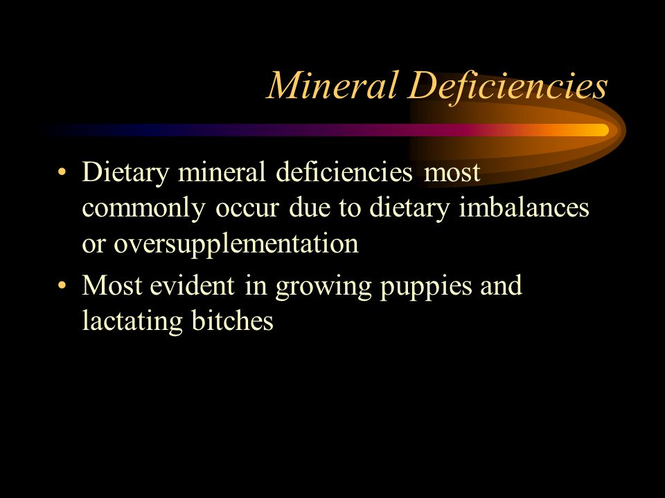 Mineral Deficiencies Dietary mineral deficiencies most commonly occur due to dietary imbalances or oversupplementation Most evident in growing puppies