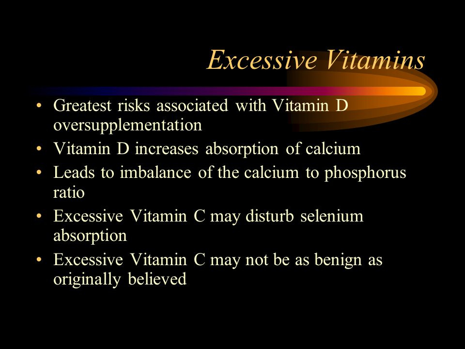 Excessive Vitamins Greatest risks associated with Vitamin D oversupplementation Vitamin D increases absorption of calcium Leads to imbalance of the ca