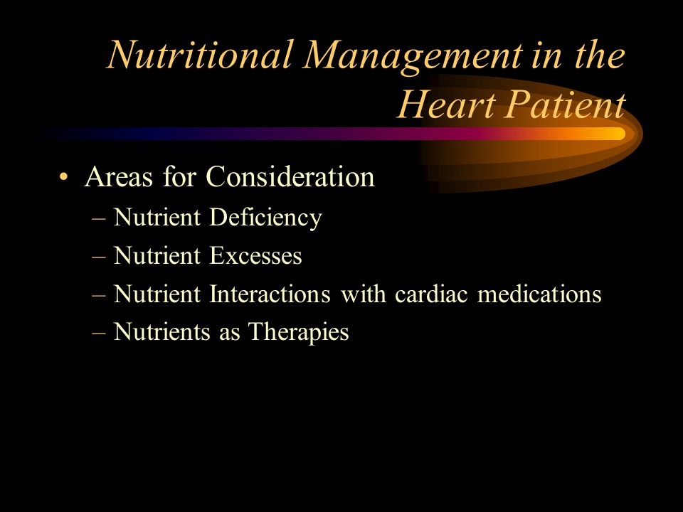 Nutritional Management in the Heart Patient Areas for Consideration –Nutrient Deficiency –Nutrient Excesses –Nutrient Interactions with cardiac medica