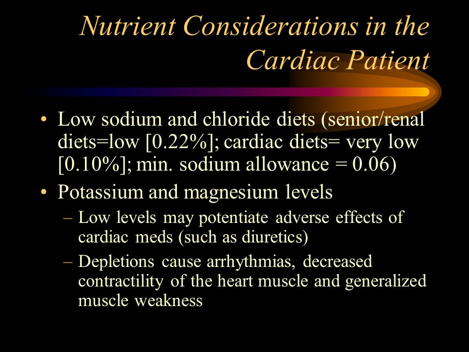 Nutrient Considerations in the Cardiac Patient Low sodium and chloride diets (senior/renal diets=low [0.22%]; cardiac diets= very low [0.10%]; min. so