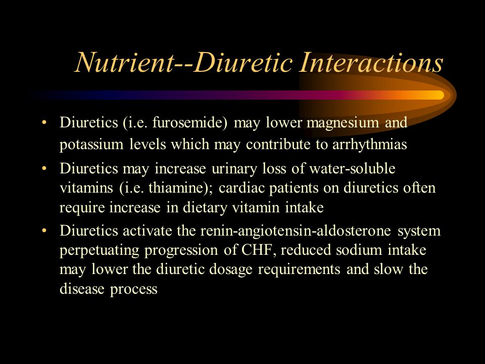 Nutrient--Diuretic Interactions Diuretics (i.e. furosemide) may lower magnesium and potassium levels which may contribute to arrhythmias Diuretics may