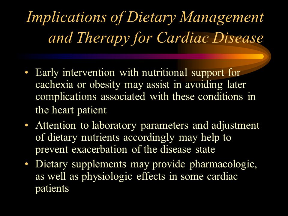 Implications of Dietary Management and Therapy for Cardiac Disease Early intervention with nutritional support for cachexia or obesity may assist in a