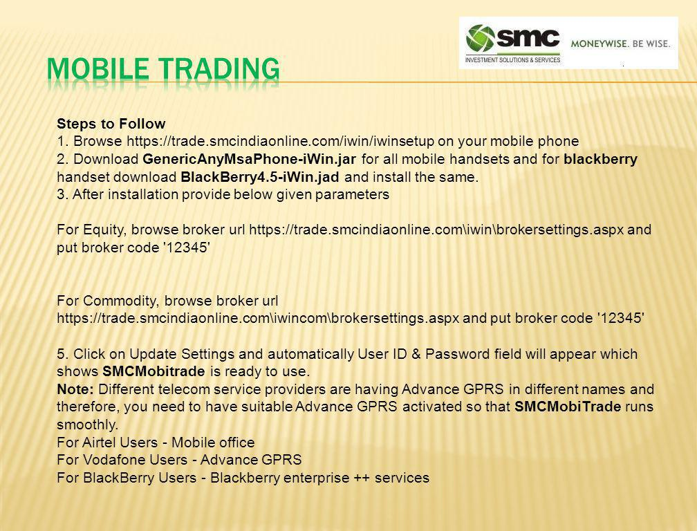 Steps to Follow 1. Browse https://trade.smcindiaonline.com/iwin/iwinsetup on your mobile phone 2. Download GenericAnyMsaPhone-iWin.jar for all mobile