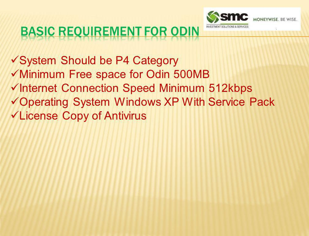 System Should be P4 Category Minimum Free space for Odin 500MB Internet Connection Speed Minimum 512kbps Operating System Windows XP With Service Pack