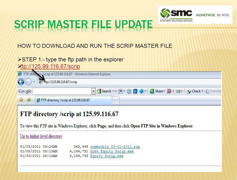 HOW TO DOWNLOAD AND RUN THE SCRIP MASTER FILE STEP 2:- As per your requirement download the Scrip master EXE File ftp://125.99.116.67/scrip