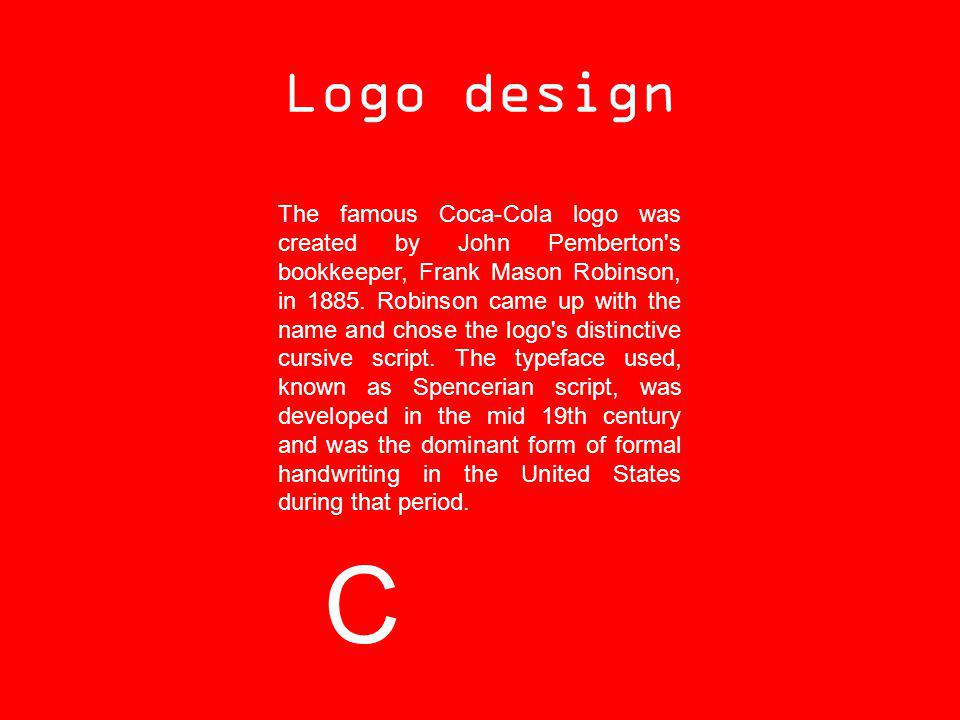 Logo design The famous Coca-Cola logo was created by John Pemberton's bookkeeper, Frank Mason Robinson, in 1885. Robinson came up with the name and ch