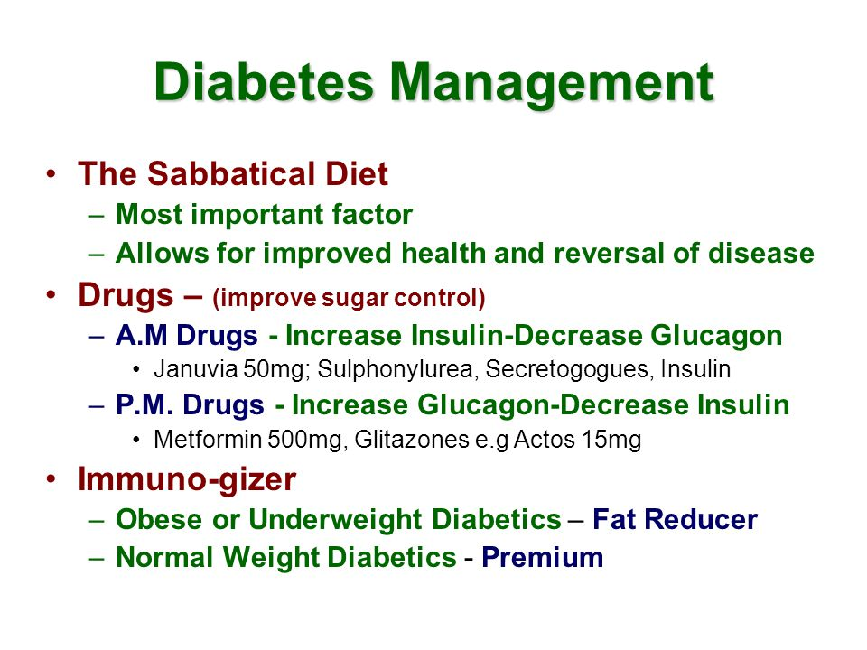 Diabetes Management The Sabbatical Diet –Most important factor –Allows for improved health and reversal of disease Drugs – (improve sugar control) –A.M Drugs - Increase Insulin-Decrease Glucagon Januvia 50mg; Sulphonylurea, Secretogogues, Insulin –P.M.