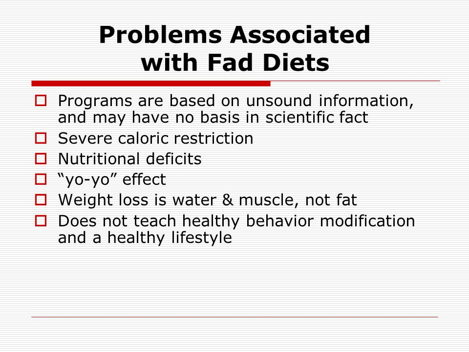 Problems Associated with Fad Diets Programs are based on unsound information, and may have no basis in scientific fact Severe caloric restriction Nutr