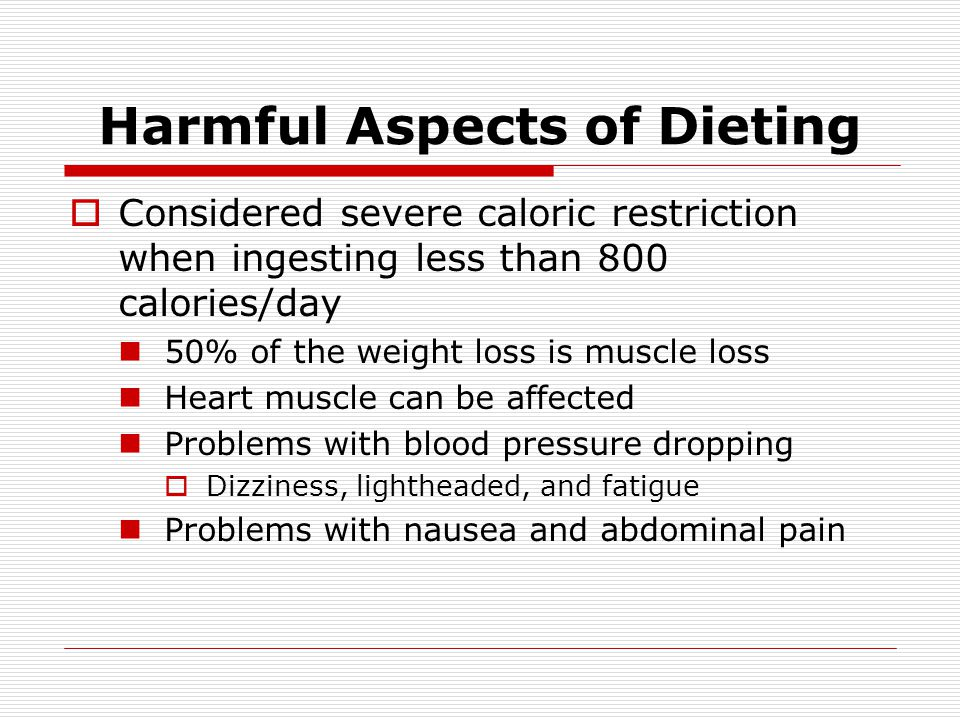 Harmful Aspects of Dieting Considered severe caloric restriction when ingesting less than 800 calories/day 50% of the weight loss is muscle loss Heart