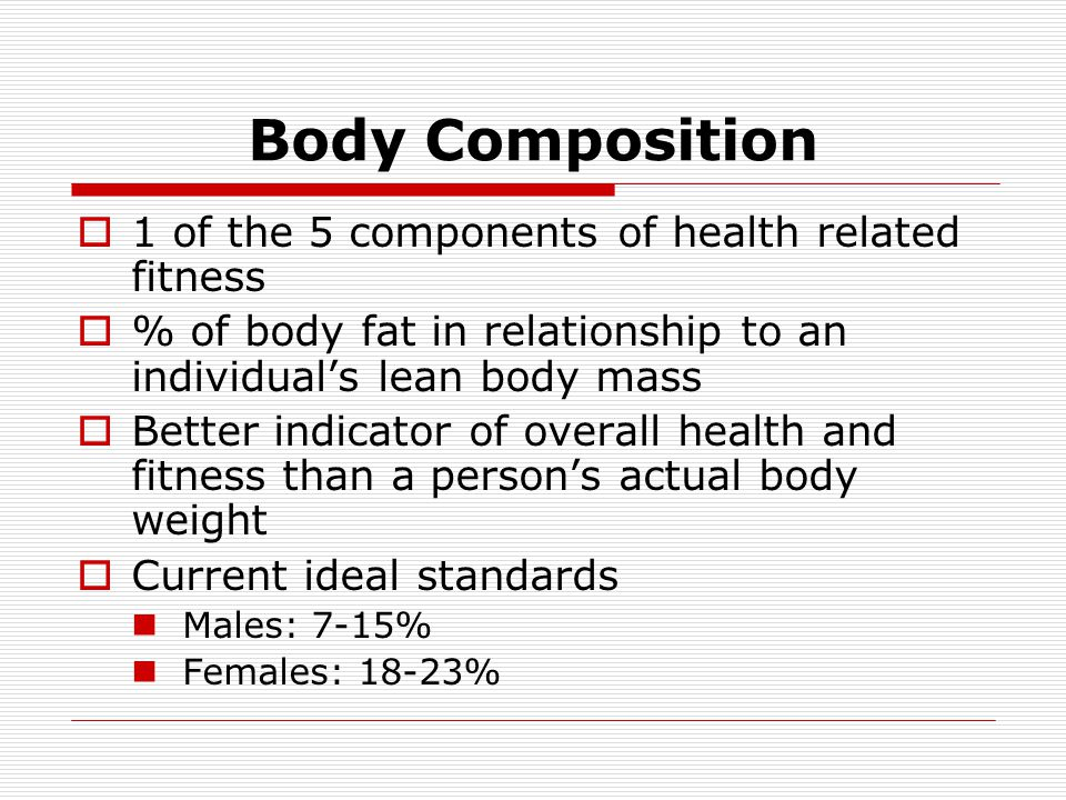 Body Composition 1 of the 5 components of health related fitness % of body fat in relationship to an individuals lean body mass Better indicator of ov