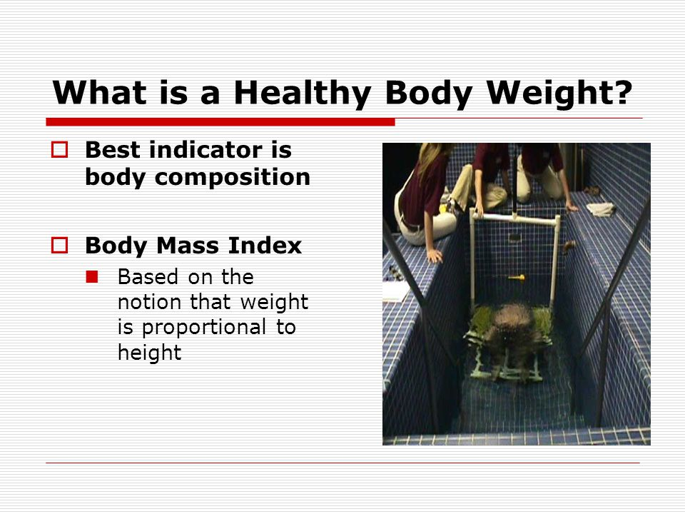 What is a Healthy Body Weight? Best indicator is body composition Body Mass Index Based on the notion that weight is proportional to height